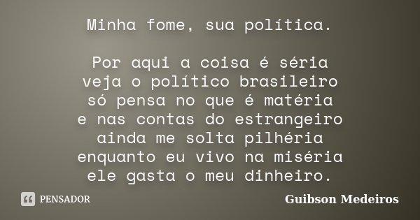 Minha fome, sua política. Por aqui a coisa é séria veja o político brasileiro só pensa no que é matéria e nas contas do estrangeiro ainda me solta pilhéria enqu... Frase de Guibson Medeiros.