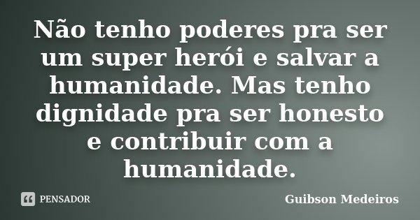 Não tenho poderes pra ser um super herói e salvar a humanidade. Mas tenho dignidade pra ser honesto e contribuir com a humanidade.... Frase de Guibson Medeiros.