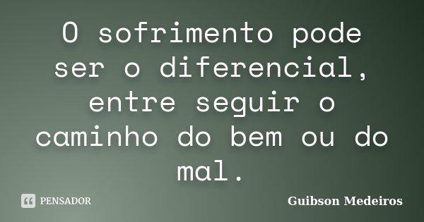 O sofrimento pode ser o diferencial, entre seguir o caminho do bem ou do mal.... Frase de Guibson Medeiros.