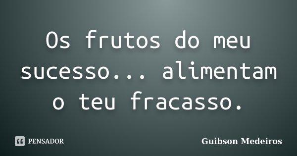 Os frutos do meu sucesso... alimentam o teu fracasso.... Frase de Guibson Medeiros.