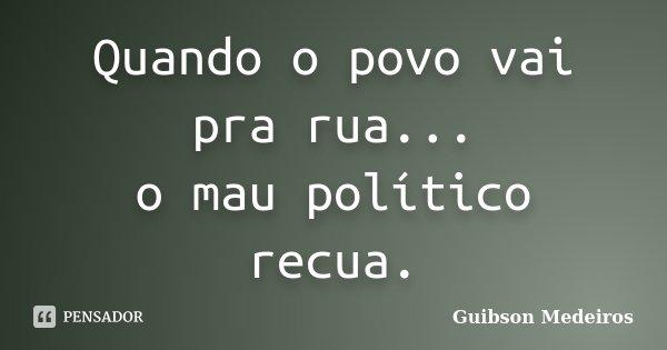 Quando o povo vai pra rua... o mau político recua.... Frase de Guibson Medeiros.