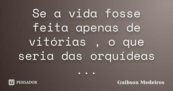 Se a vida fosse feita apenas de vitórias , o que seria das orquídeas ...... Frase de Guibson Medeiros.