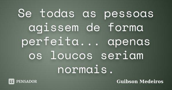 Se todas as pessoas agissem de forma perfeita... apenas os loucos seriam normais.... Frase de Guibson Medeiros.