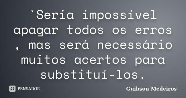 `Seria impossível apagar todos os erros , mas será necessário muitos acertos para substituí-los.... Frase de Guibson Medeiros.
