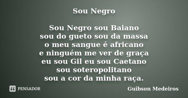 Sou Negro Sou Negro sou Baiano sou do gueto sou da massa o meu sangue é africano e ninguém me ver de graça eu sou Gil eu sou Caetano sou soteropolitano sou a co... Frase de Guibson Medeiros.