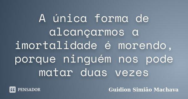 A única forma de alcançarmos a imortalidade é morendo, porque ninguém nos pode matar duas vezes... Frase de Guidion Simião Machava.