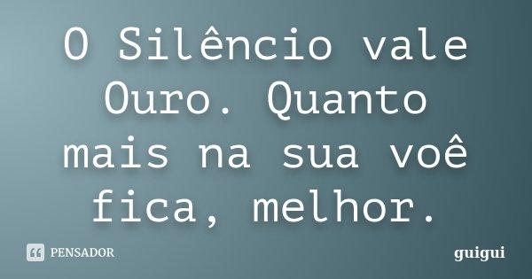 O Silêncio vale Ouro. Quanto mais na sua voê fica, melhor.... Frase de guigui.