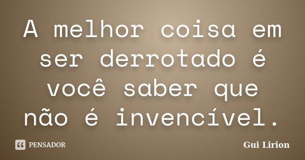 A melhor coisa em ser derrotado é você saber que não é invencível.... Frase de Gui Lirion.