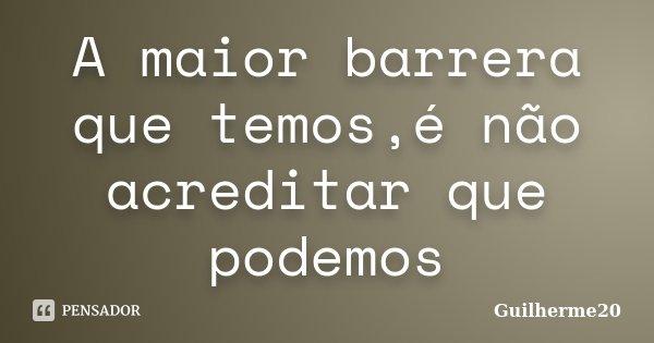 A maior barrera que temos,é não acreditar que podemos... Frase de Guilherme20.