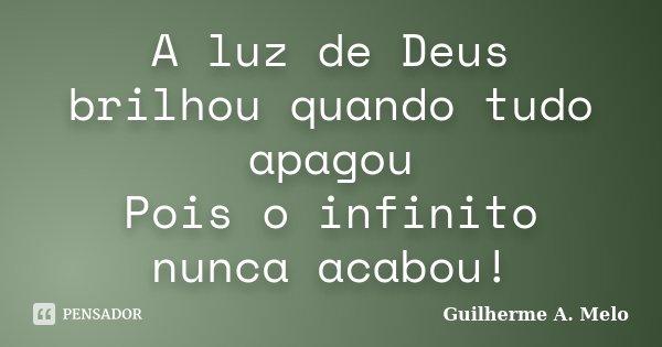 A luz de Deus brilhou quando tudo apagou Pois o infinito nunca acabou!... Frase de Guilherme A. Melo.