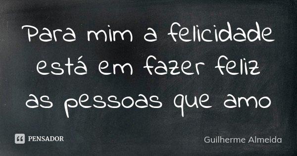 Para mim a felicidade está em fazer feliz as pessoas que amo... Frase de Guilherme Almeida.