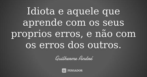 Idiota e aquele que aprende com os seus proprios erros, e não com os erros dos outros.... Frase de Guilherme André.