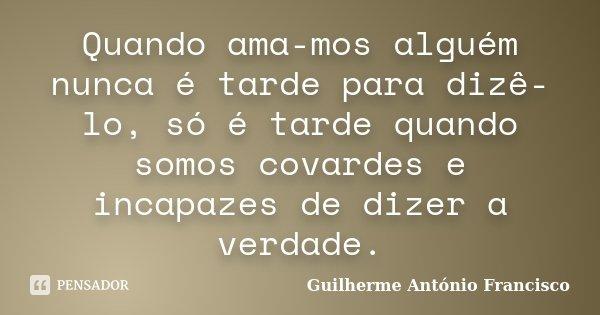 Quando ama-mos alguém nunca é tarde para dizê-lo, só é tarde quando somos covardes e incapazes de dizer a verdade.... Frase de Guilherme António Francisco.