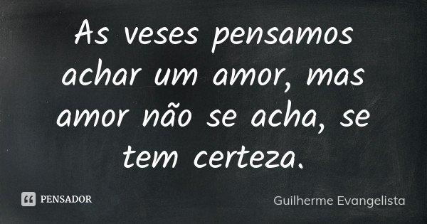 As veses pensamos achar um amor, mas amor não se acha, se tem certeza.... Frase de Guilherme Evangelista.