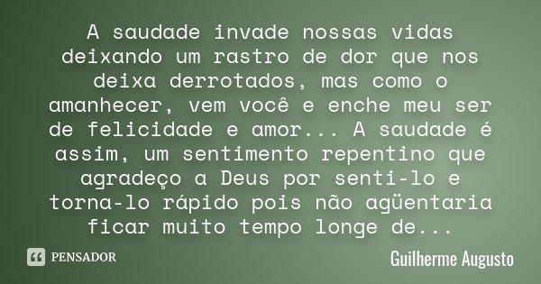 A saudade invade nossas vidas deixando um rastro de dor que nos deixa derrotados, mas como o amanhecer, vem você e enche meu ser de felicidade e amor... A sauda... Frase de Guilherme Augusto.