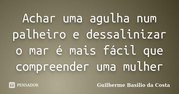 Achar uma agulha num palheiro e dessalinizar o mar é mais fácil que compreender uma mulher... Frase de Guilherme Basilio da Costa.