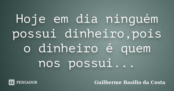 Hoje em dia ninguém possui dinheiro,pois o dinheiro é quem nos possui...... Frase de Guilherme Basilio da Costa.