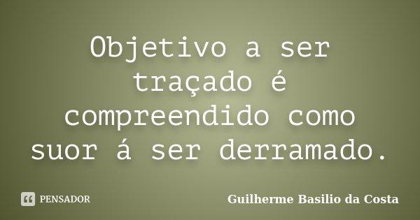 Objetivo a ser traçado é compreendido como suor á ser derramado.... Frase de Guilherme Basilio da Costa.