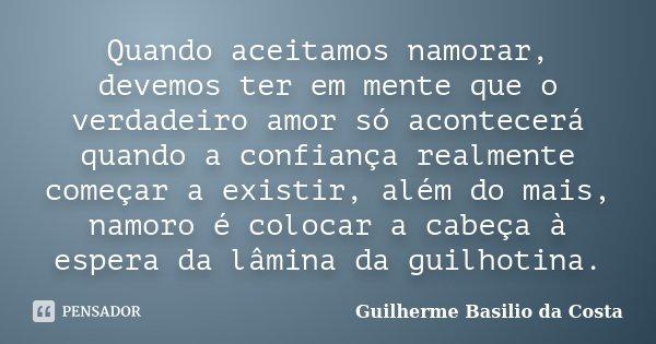 Quando aceitamos namorar,devemos ter em mente que o verdadeiro amor só acontecerá quando a confiança realmente começar a existir além do mais,namoro é colocar a... Frase de Guilherme Basilio da Costa.