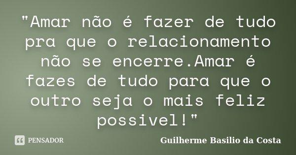 """""""Amar não é fazer de tudo pra que o relacionamento não se encerre.Amar é fazes de tudo para que o outro seja o mais feliz possivel!""""... Frase de Guilherme Basilio da Costa."""