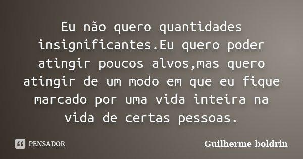 Eu não quero quantidades insignificantes.Eu quero poder atingir poucos alvos,mas quero atingir de um modo em que eu fique marcado por uma vida inteira na vida d... Frase de Guilherme boldrin.