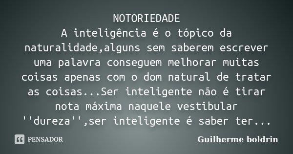 NOTORIEDADE A inteligência é o tópico da naturalidade,alguns sem saberem escrever uma palavra conseguem melhorar muitas coisas apenas com o dom natural de trata... Frase de Guilherme boldrin.