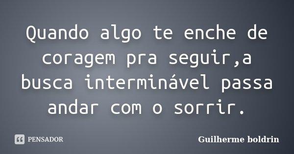 Quando algo te enche de coragem pra seguir,a busca interminável passa andar com o sorrir.... Frase de Guilherme boldrin.