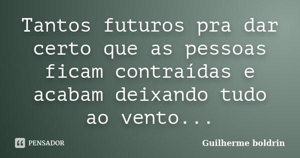 Tantos futuros pra dar certo que as pessoas ficam contraídas e acabam deixando tudo ao vento...... Frase de Guilherme boldrin.