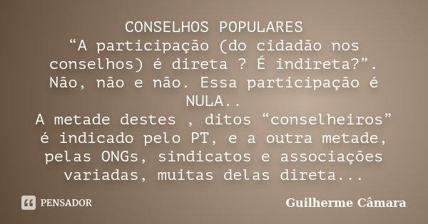 """CONSELHOS POPULARES """"A participação (do cidadão nos conselhos) é direta ? É indireta?"""". Não, não e não. Essa participação é NULA.. A metade destes , ditos """"cons... Frase de Guilherme Câmara."""