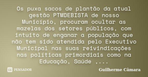 Os puxa sacos de plantão da atual gestão PTMDEBISTA de nosso Município, procuram ocultar as mazelas dos setores públicos, com intuito de enganar a população que... Frase de Guilherme Câmara.