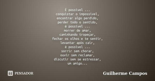 É possível ... conquistar o impossível, encontrar algo perdido, perder todo o sentido, é possível ... morrer de amar, caminhando tropeçar, fechar os olhos e te ... Frase de Guilherme Campos ..