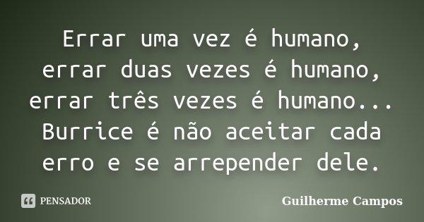 Errar Uma Vez é Humano, Errar Duas... Guilherme Campos