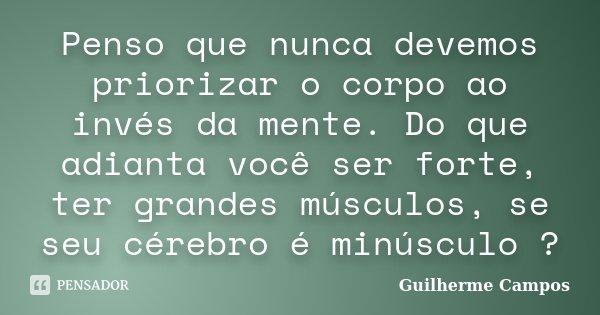 Penso que nunca devemos priorizar o corpo ao invés da mente. Do que adianta você ser forte, ter grandes músculos, se seu cérebro é minúsculo ?... Frase de Guilherme Campos ..