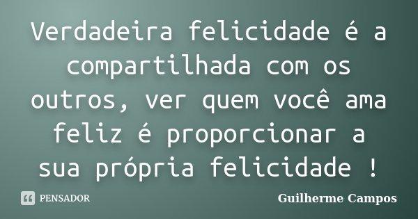 Verdadeira felicidade é a compartilhada com os outros, ver quem você ama feliz é proporcionar a sua própria felicidade !... Frase de Guilherme Campos ..