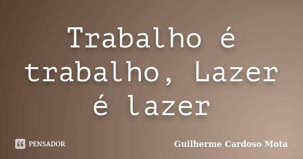 Trabalho é trabalho, Lazer é lazer... Frase de Guilherme Cardoso Mota.