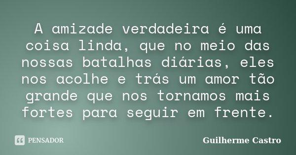 A amizade verdadeira é uma coisa linda, que no meio das nossas batalhas diárias, eles nos acolhe e trás um amor tão grande que nos tornamos mais fortes para seg... Frase de Guilherme Castro.