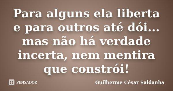 Para alguns ela liberta e para outros até dói... mas não há verdade incerta, nem mentira que constrói!... Frase de Guilherme César Saldanha.