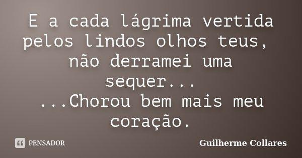 E a cada lágrima vertida pelos lindos olhos teus, não derramei uma sequer... ...Chorou bem mais meu coração.... Frase de Guilherme Collares.