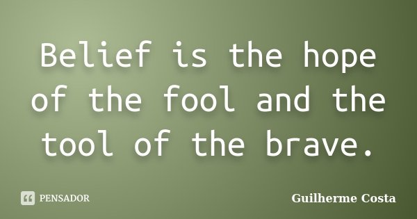 Belief is the hope of the fool and the tool of the brave.... Frase de Guilherme Costa.