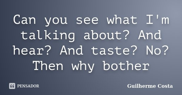 Can you see what I'm talking about? And hear? And taste? No? Then why bother... Frase de Guilherme Costa.