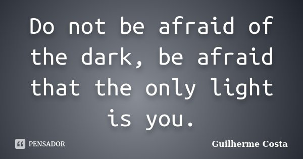 Do not be afraid of the dark, be afraid that the only light is you.... Frase de Guilherme Costa.
