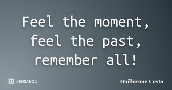 Feel the moment, feel the past, remember all!... Frase de Guilherme Costa.