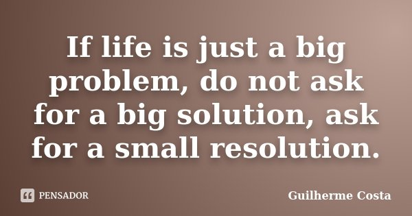 If life is just a big problem, do not ask for a big solution, ask for a small resolution.... Frase de Guilherme Costa.