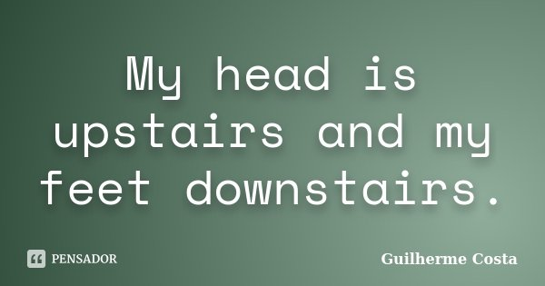 My head is upstairs and my feet downstairs.... Frase de Guilherme Costa.