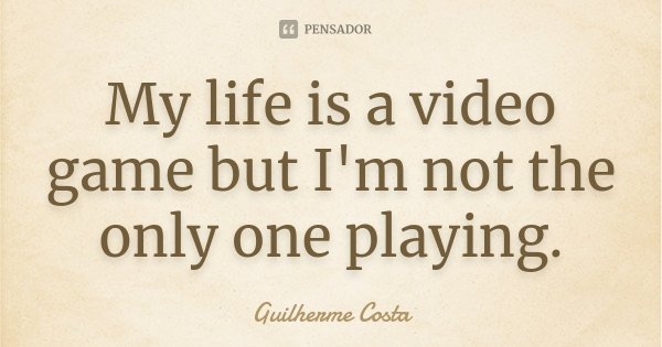 My life is a video game but I'm not the only one playing.... Frase de Guilherme Costa.