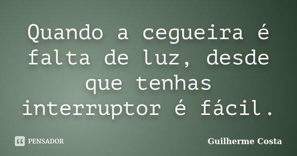 Quando a cegueira é falta de luz, desde que tenhas interruptor é fácil.... Frase de Guilherme Costa.