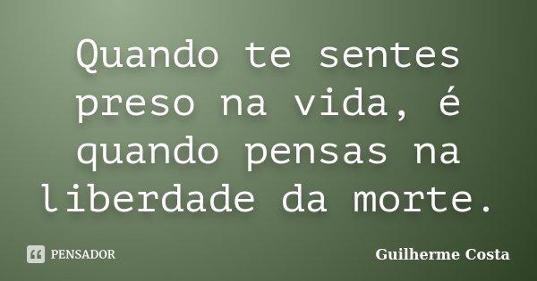 Quando te sentes preso na vida, é quando pensas na liberdade da morte.... Frase de Guilherme Costa.