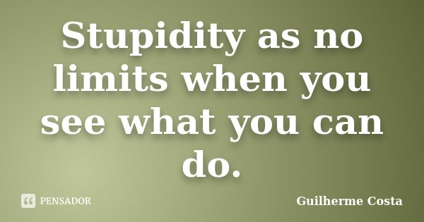 Stupidity as no limits when you see what you can do.... Frase de Guilherme Costa.