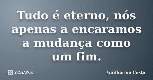 Tudo é eterno, nós apenas a encaramos a mudança como um fim.... Frase de Guilherme Costa.