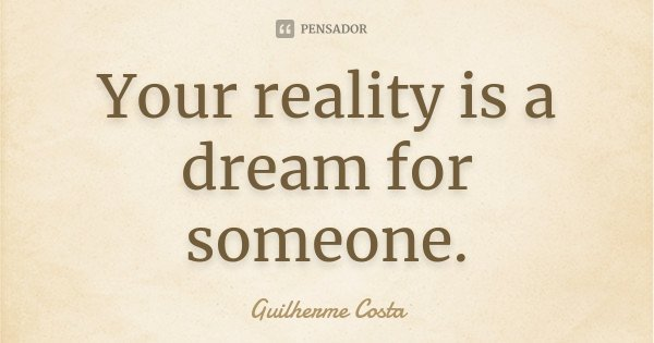 Your reality is a dream for someone.... Frase de Guilherme Costa.